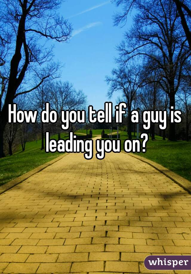How do you tell if a guy is leading you on?