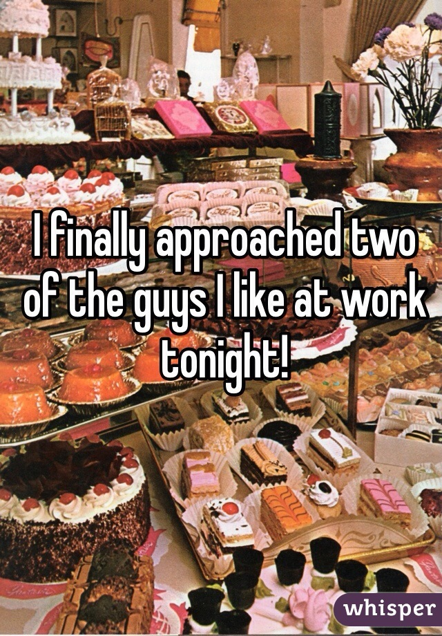 I finally approached two of the guys I like at work tonight!