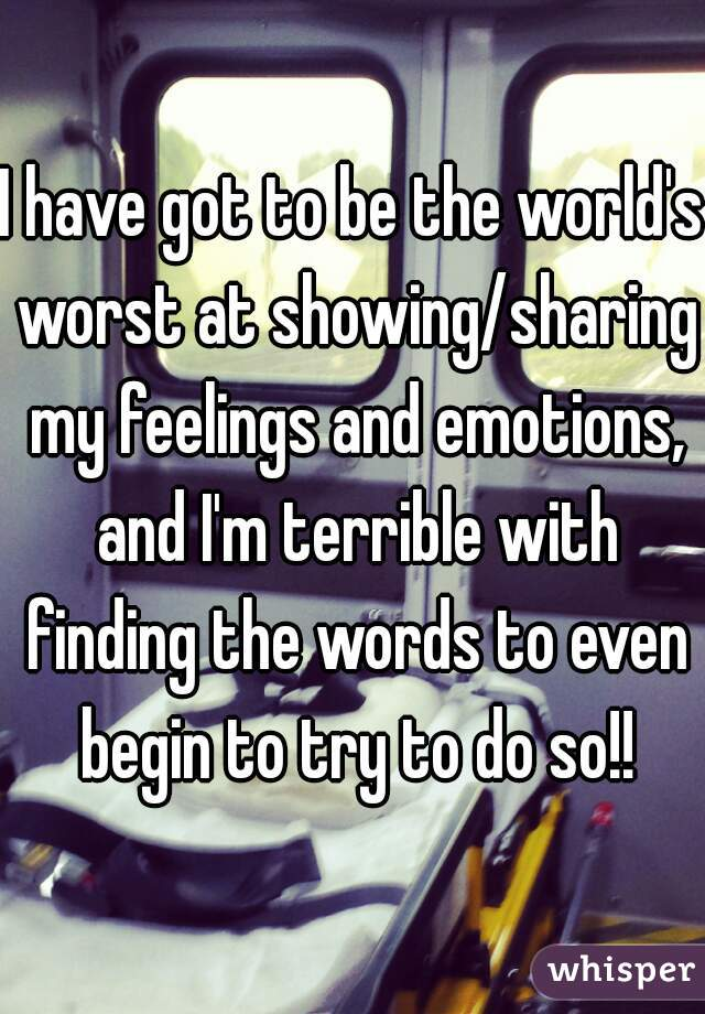 I have got to be the world's worst at showing/sharing my feelings and emotions, and I'm terrible with finding the words to even begin to try to do so!!