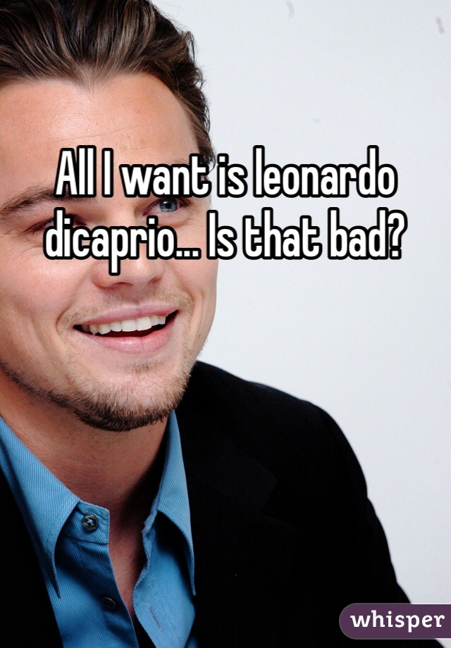 All I want is leonardo dicaprio... Is that bad?