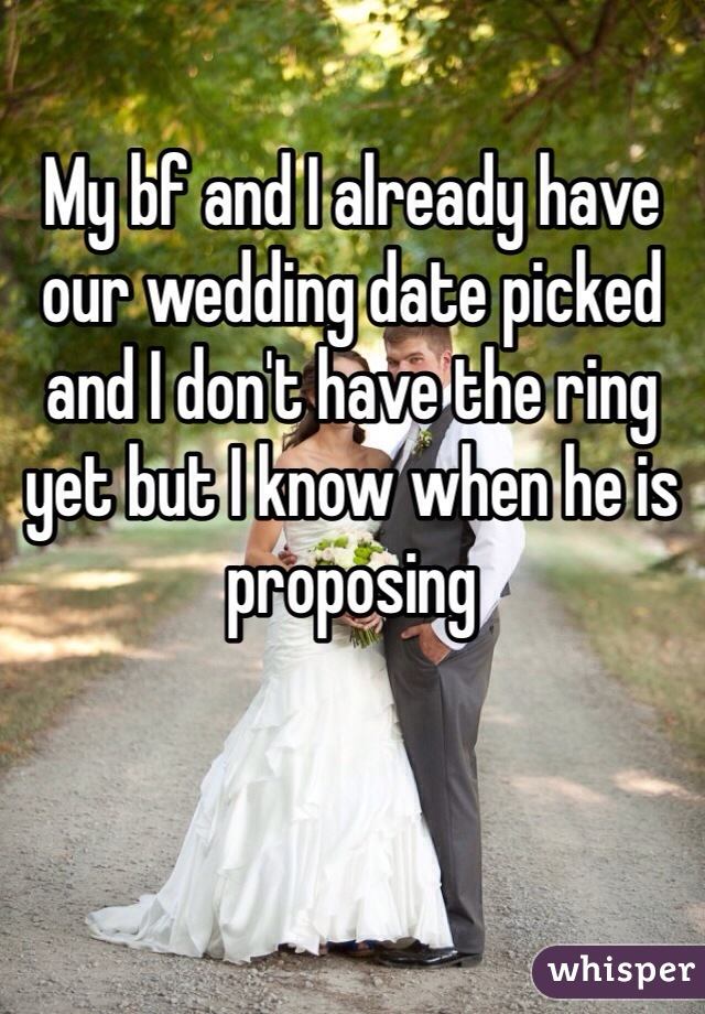 My bf and I already have our wedding date picked and I don't have the ring yet but I know when he is proposing