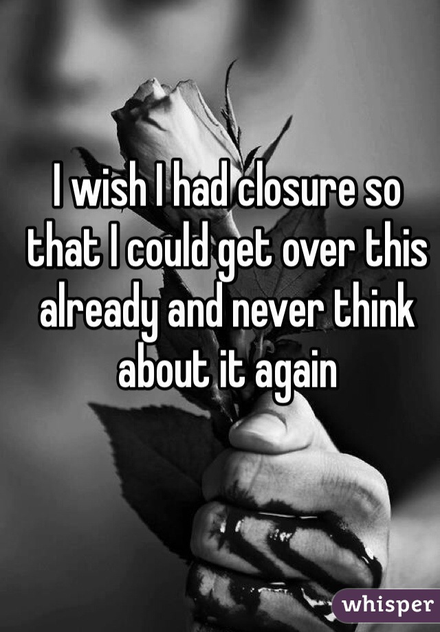 I wish I had closure so that I could get over this already and never think about it again