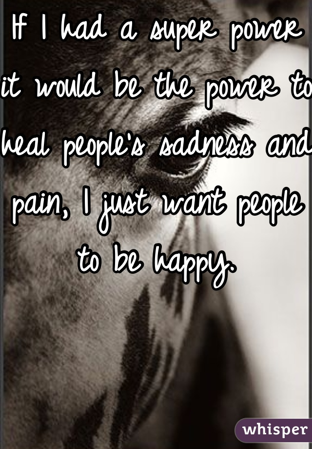 If I had a super power it would be the power to heal people's sadness and pain, I just want people to be happy.