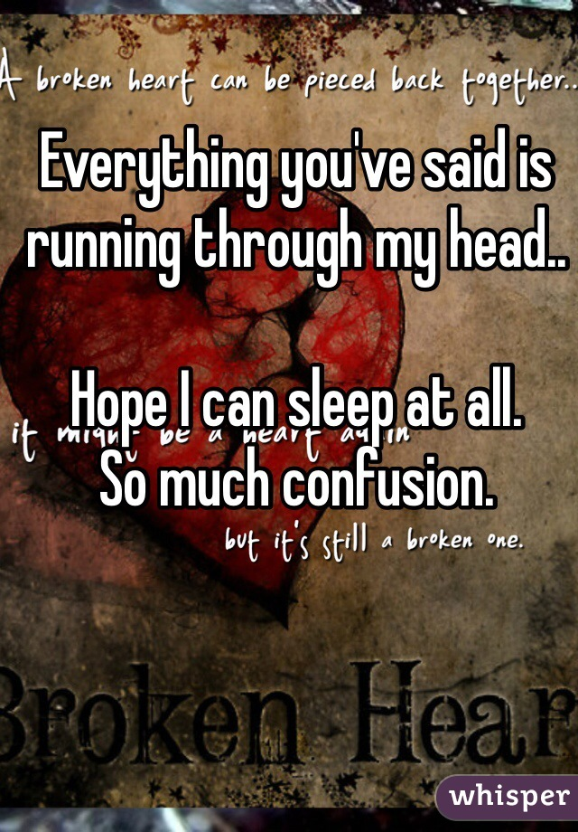 Everything you've said is running through my head..  Hope I can sleep at all. So much confusion.