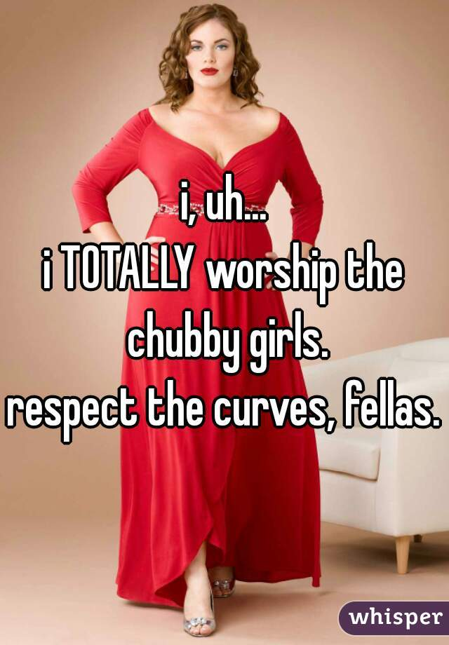 i, uh... i TOTALLY worship the chubby girls. respect the curves, fellas.