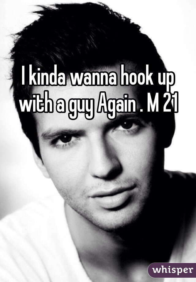 I kinda wanna hook up with a guy Again . M 21