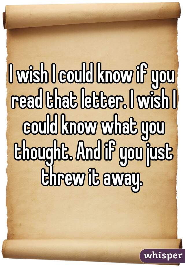 I wish I could know if you read that letter. I wish I could know what you thought. And if you just threw it away.