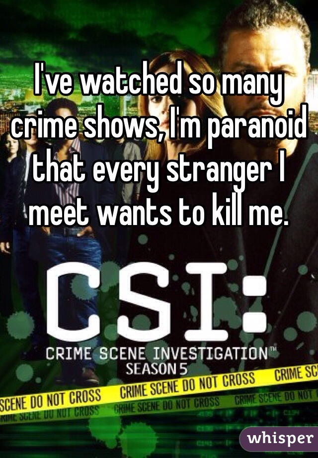 I've watched so many crime shows, I'm paranoid that every stranger I meet wants to kill me.