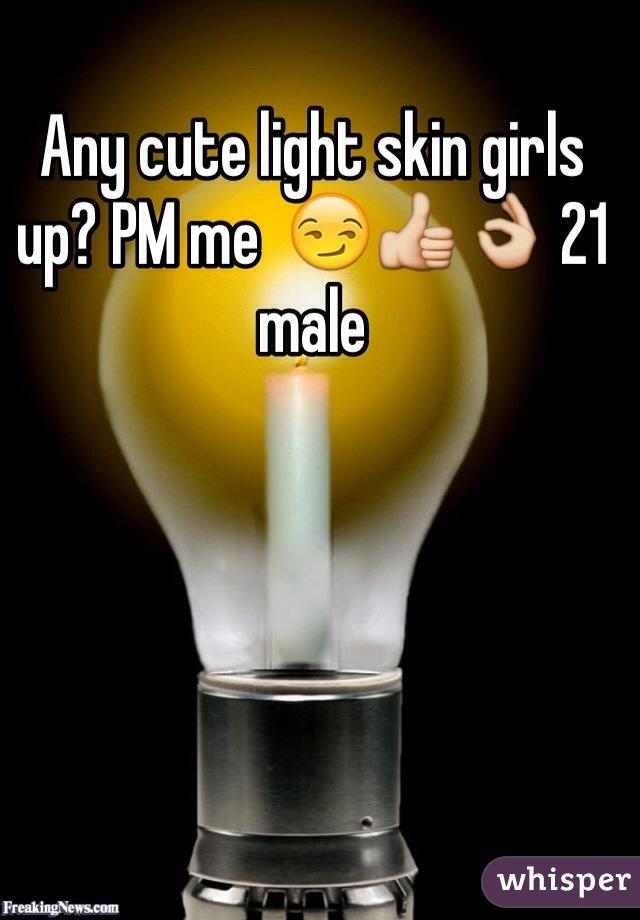 Any cute light skin girls up? PM me  😏👍👌 21 male