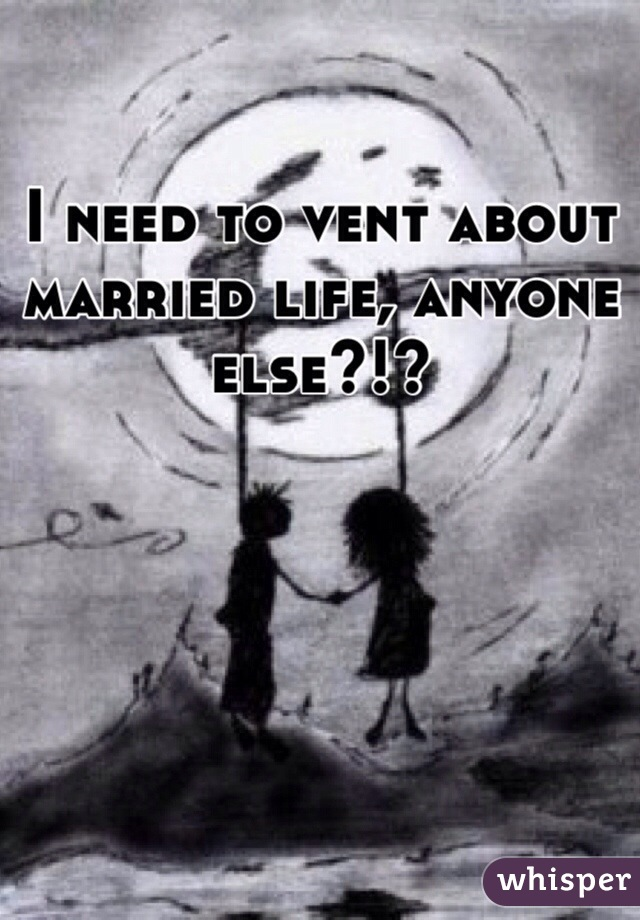 I need to vent about married life, anyone else?!?