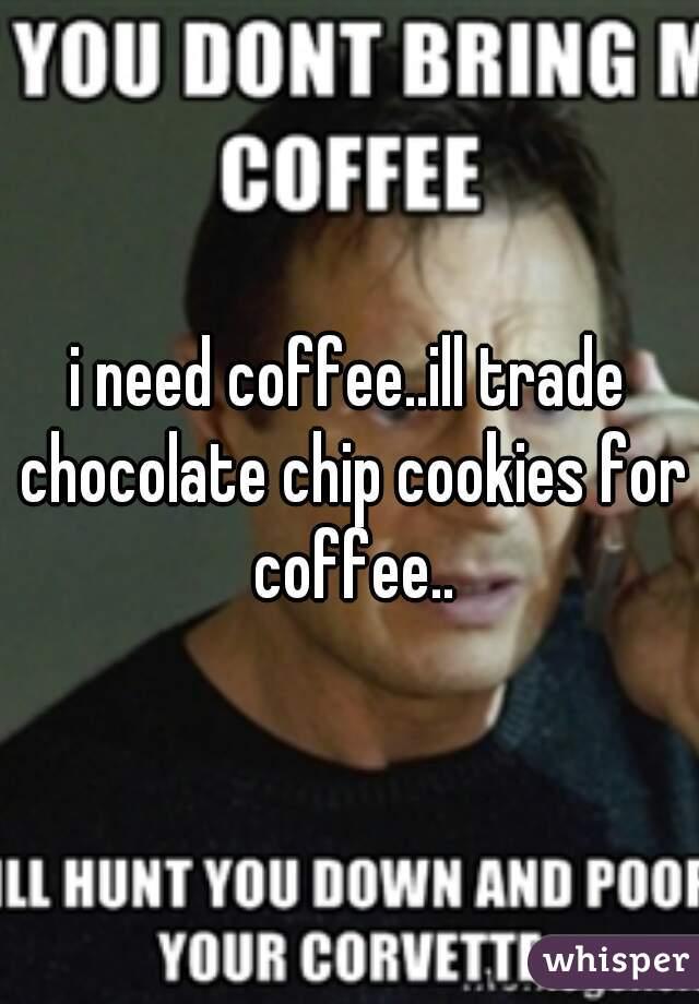 i need coffee..ill trade chocolate chip cookies for coffee..