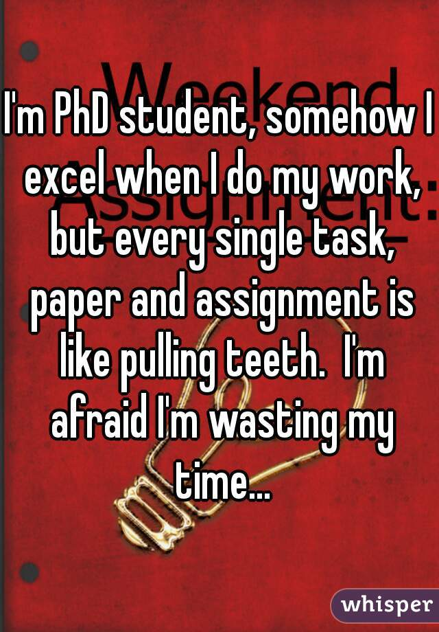 I'm PhD student, somehow I excel when I do my work, but every single task, paper and assignment is like pulling teeth.  I'm afraid I'm wasting my time...