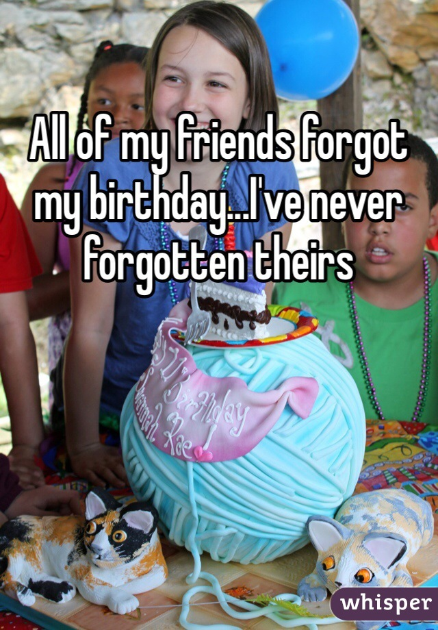 All of my friends forgot my birthday...I've never forgotten theirs