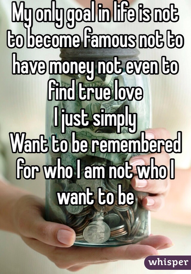 My only goal in life is not to become famous not to have money not even to find true love I just simply  Want to be remembered for who I am not who I want to be