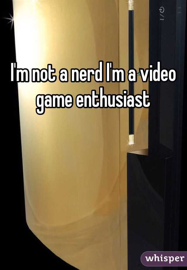 I'm not a nerd I'm a video game enthusiast