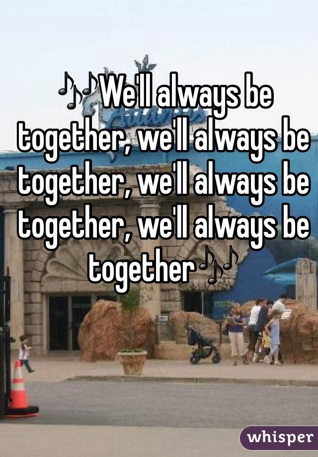 🎶We'll always be together, we'll always be together, we'll always be together, we'll always be together🎶