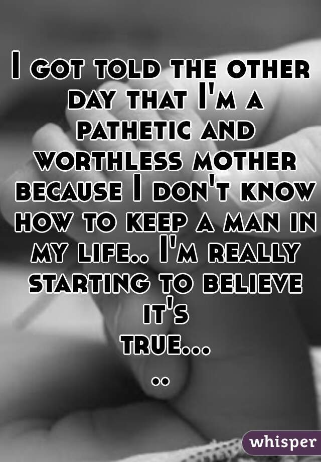I got told the other day that I'm a pathetic and worthless mother because I don't know how to keep a man in my life.. I'm really starting to believe it's true.....