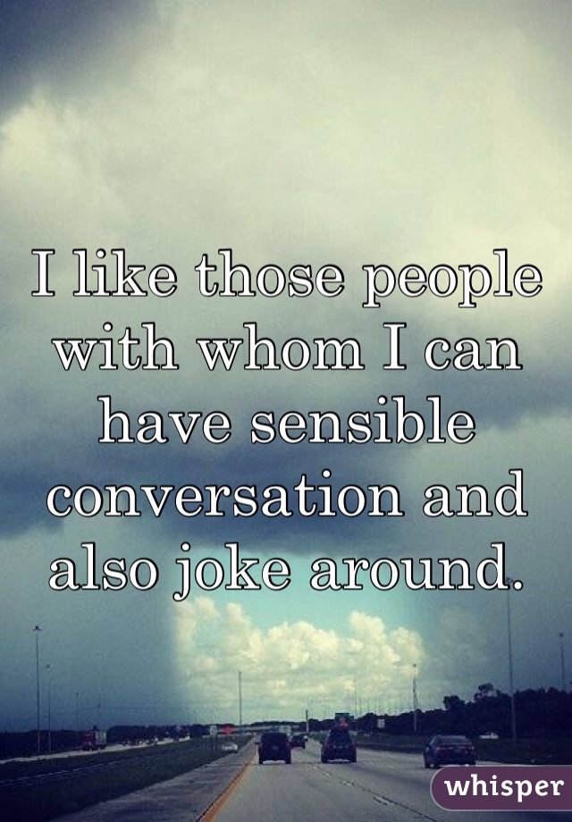 I like those people with whom I can have sensible conversation and also joke around.