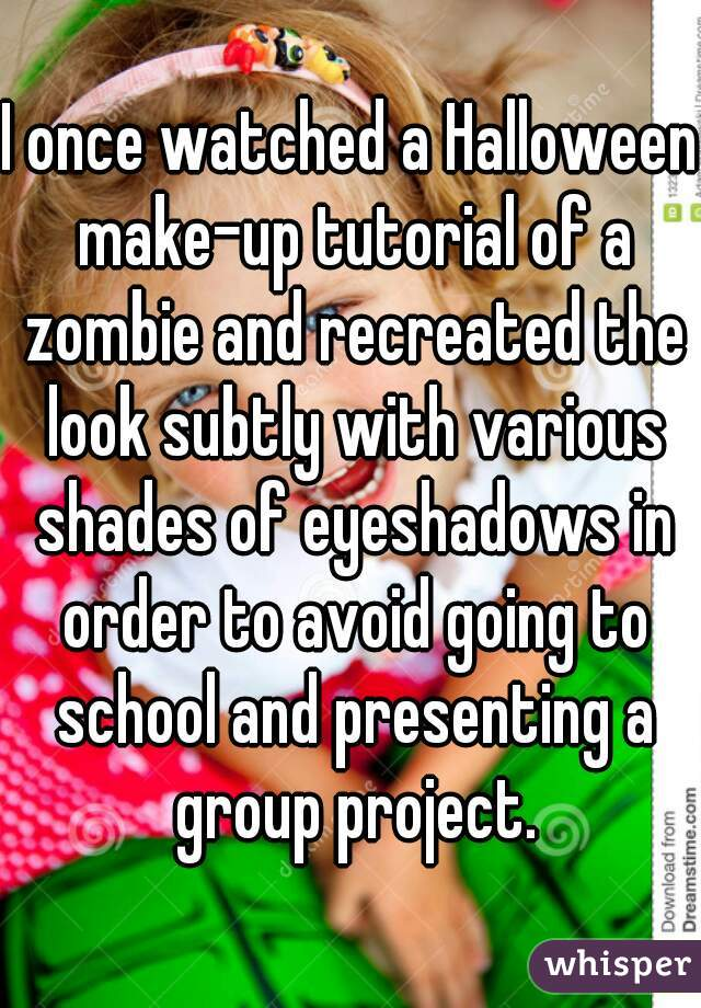 I once watched a Halloween make-up tutorial of a zombie and recreated the look subtly with various shades of eyeshadows in order to avoid going to school and presenting a group project.
