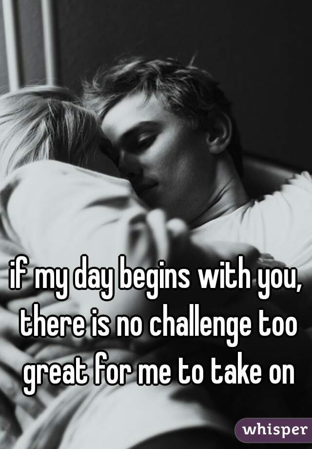if my day begins with you, there is no challenge too great for me to take on