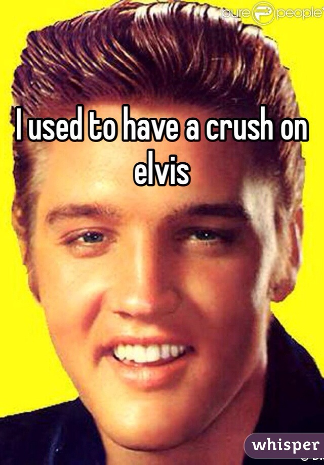I used to have a crush on elvis