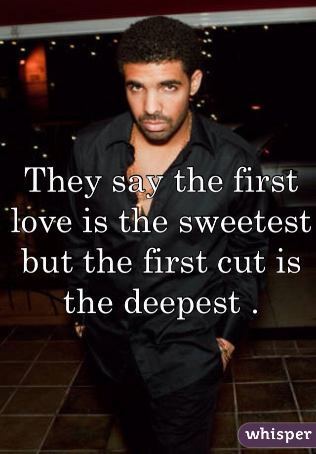 They say the first love is the sweetest but the first cut is the deepest .