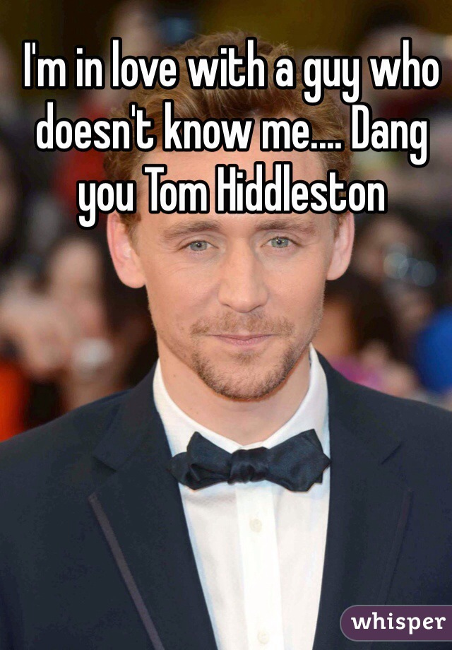 I'm in love with a guy who doesn't know me.... Dang you Tom Hiddleston