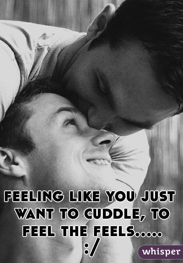 feeling like you just want to cuddle, to feel the feels..... :/