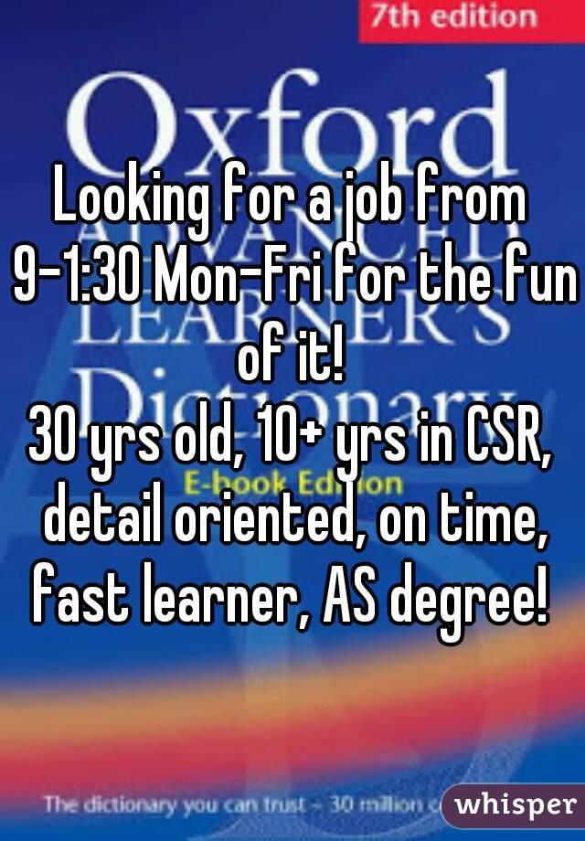 Looking for a job from 9-1:30 Mon-Fri for the fun of it!  30 yrs old, 10+ yrs in CSR, detail oriented, on time, fast learner, AS degree!