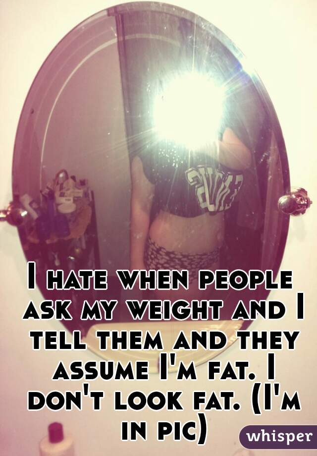 I hate when people ask my weight and I tell them and they assume I'm fat. I don't look fat. (I'm in pic)