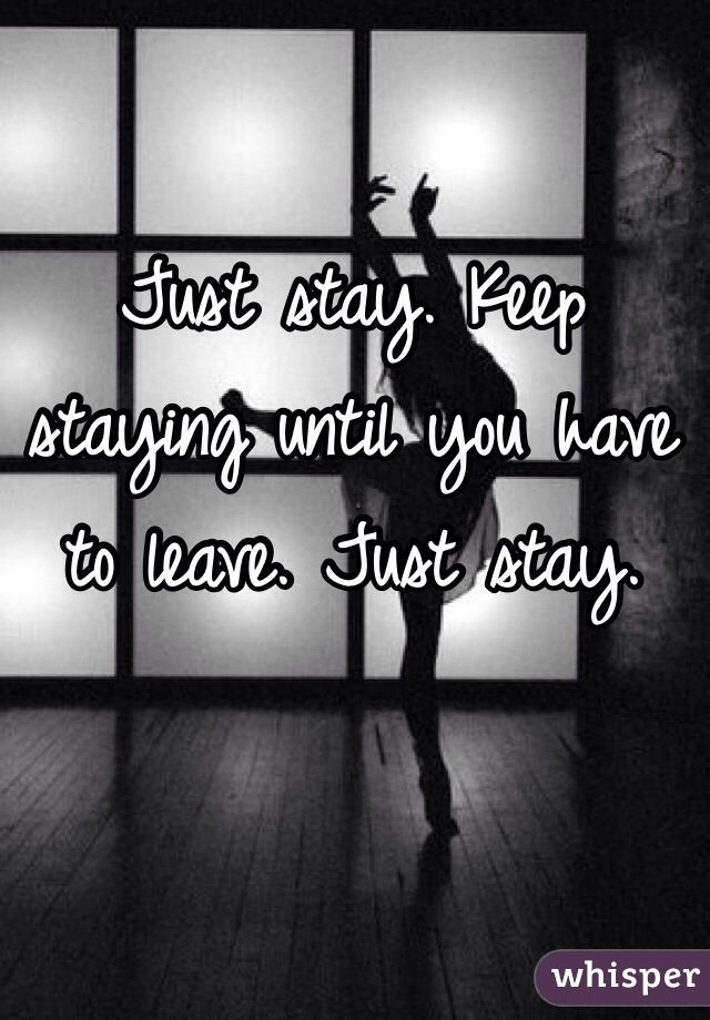Just stay. Keep staying until you have to leave. Just stay.