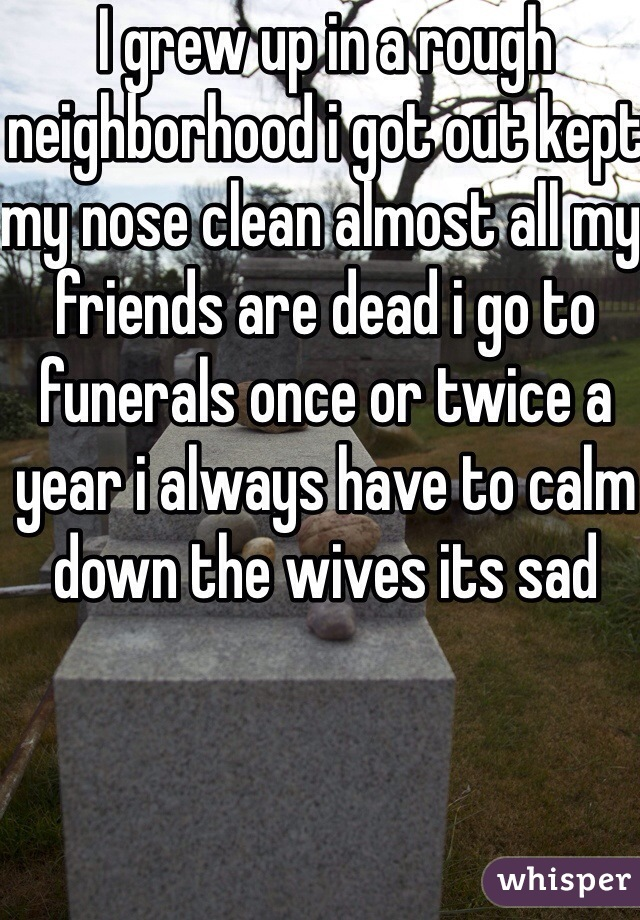 I grew up in a rough neighborhood i got out kept my nose clean almost all my friends are dead i go to funerals once or twice a year i always have to calm down the wives its sad