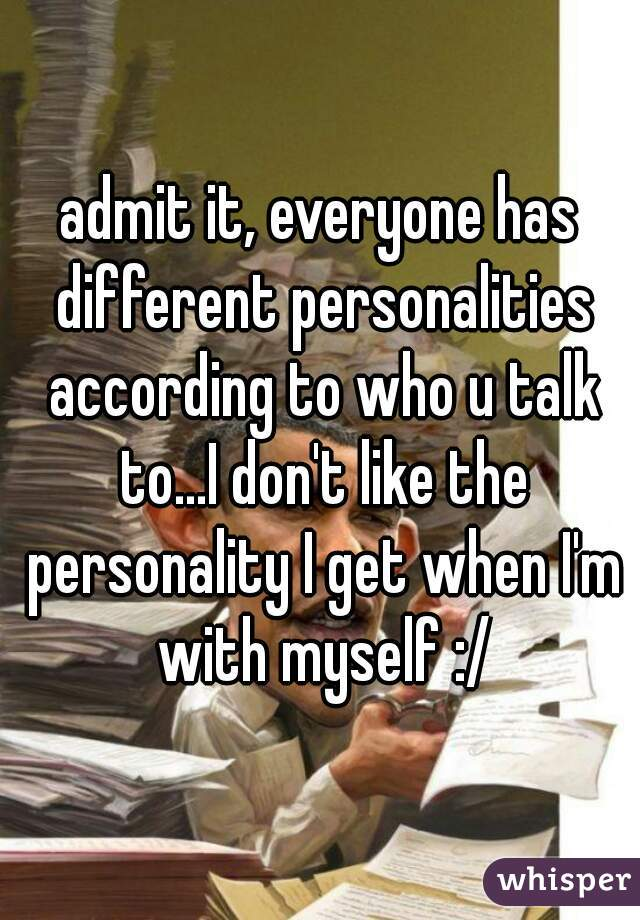 admit it, everyone has different personalities according to who u talk to...I don't like the personality I get when I'm with myself :/