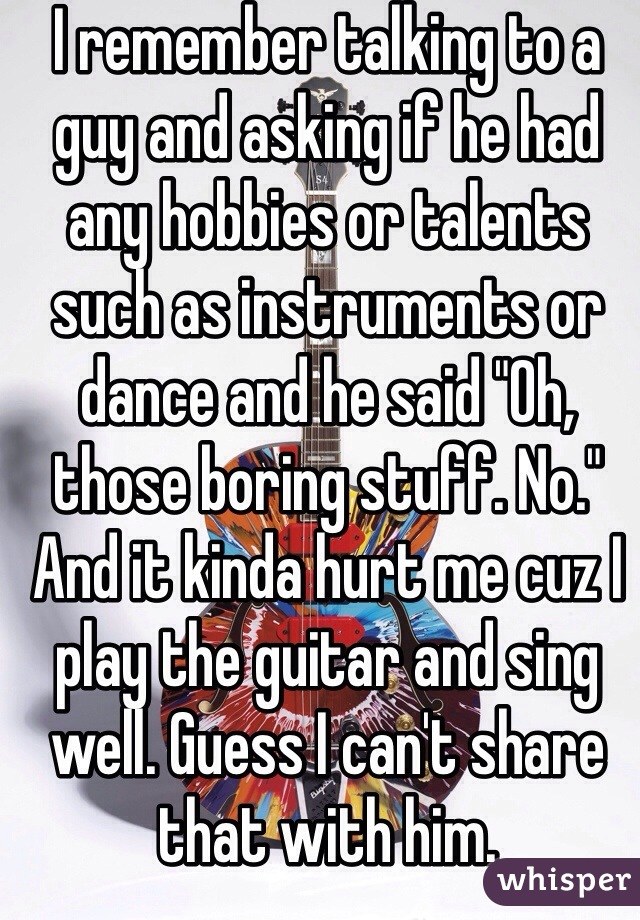 """I remember talking to a guy and asking if he had any hobbies or talents such as instruments or dance and he said """"Oh, those boring stuff. No."""" And it kinda hurt me cuz I play the guitar and sing well. Guess I can't share that with him."""