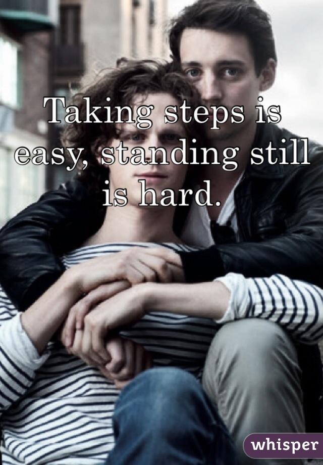 Taking steps is easy, standing still is hard.