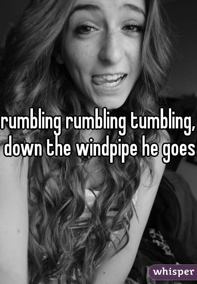 rumbling rumbling tumbling, down the windpipe he goes.