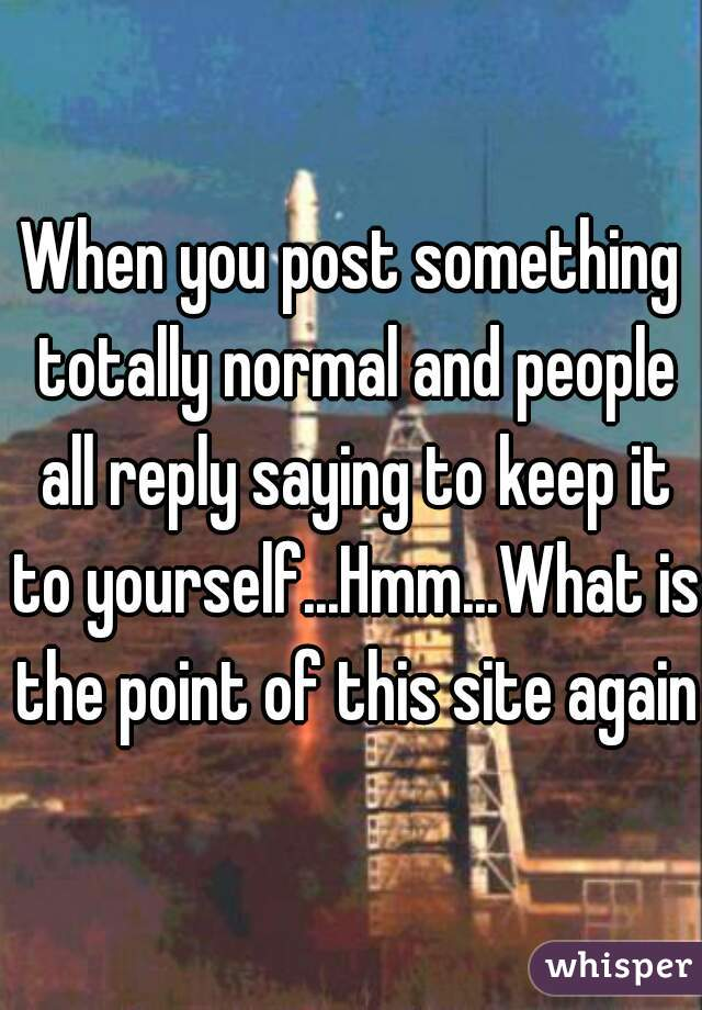When you post something totally normal and people all reply saying to keep it to yourself...Hmm...What is the point of this site again?