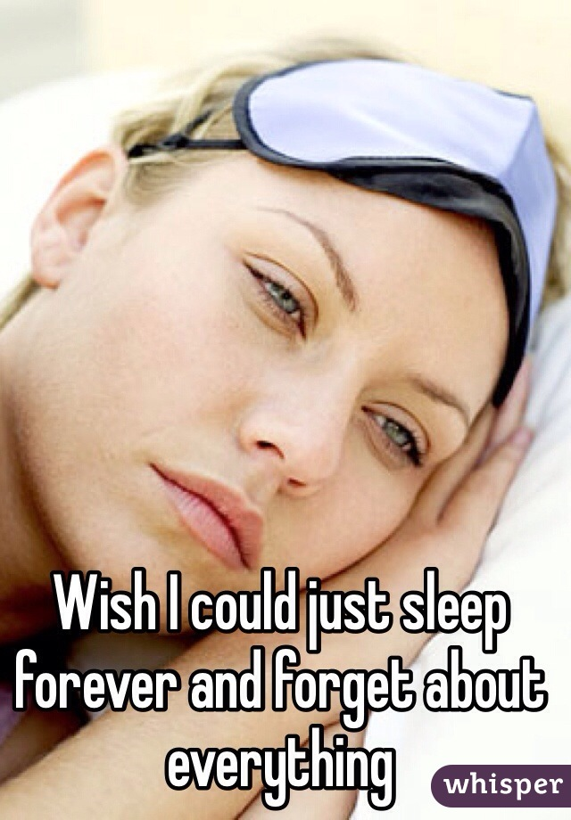 Wish I could just sleep forever and forget about everything