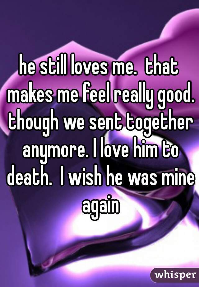 he still loves me.  that makes me feel really good. though we sent together anymore. I love him to death.  I wish he was mine again