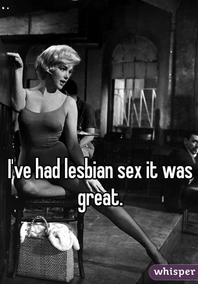 I've had lesbian sex it was great.