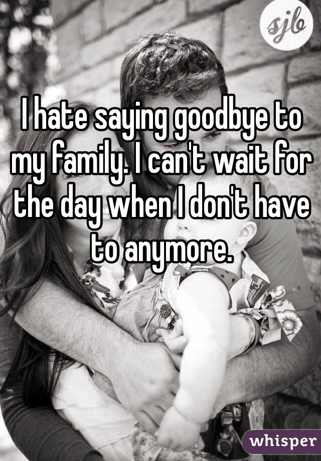 I hate saying goodbye to my family. I can't wait for the day when I don't have to anymore.