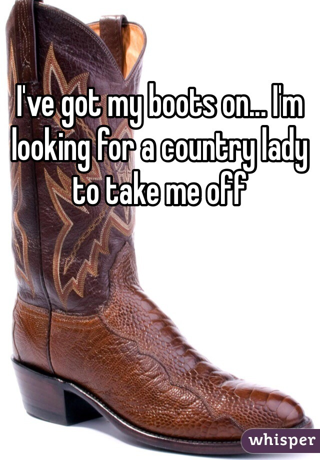 I've got my boots on... I'm looking for a country lady to take me off