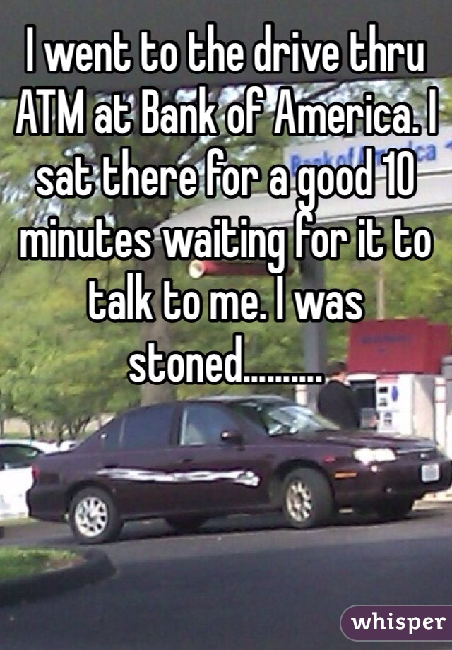 I went to the drive thru ATM at Bank of America. I sat there for a good 10 minutes waiting for it to talk to me. I was stoned..........