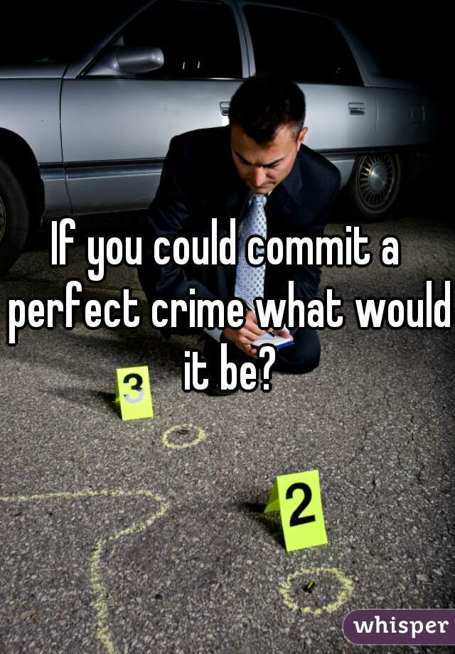 If you could commit a perfect crime what would it be?