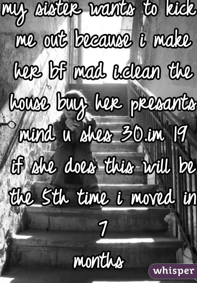 my sister wants to kick me out because i make her bf mad i.clean the house buy her presants mind u shes 30.im 19 if she does this will be the 5th time i moved in 7  months