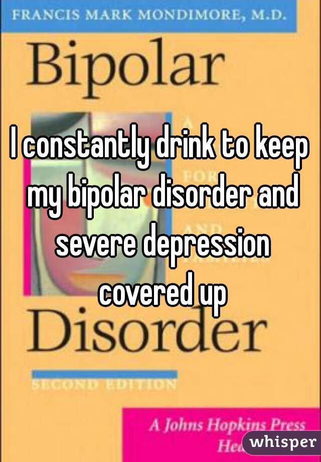 I constantly drink to keep my bipolar disorder and severe depression covered up