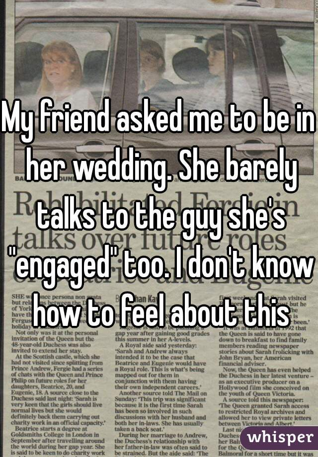 """My friend asked me to be in her wedding. She barely talks to the guy she's """"engaged"""" too. I don't know how to feel about this"""