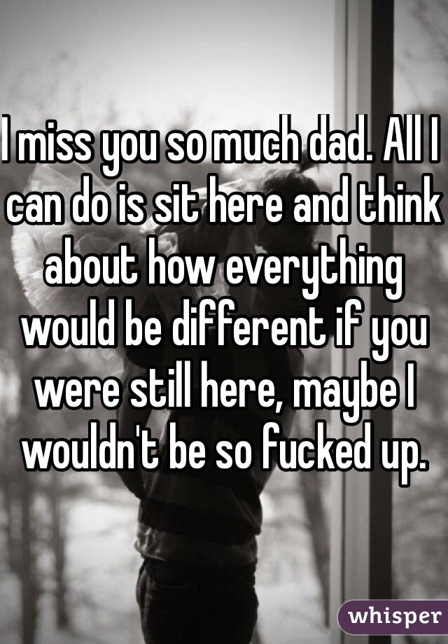 I miss you so much dad. All I can do is sit here and think about how everything would be different if you were still here, maybe I wouldn't be so fucked up.