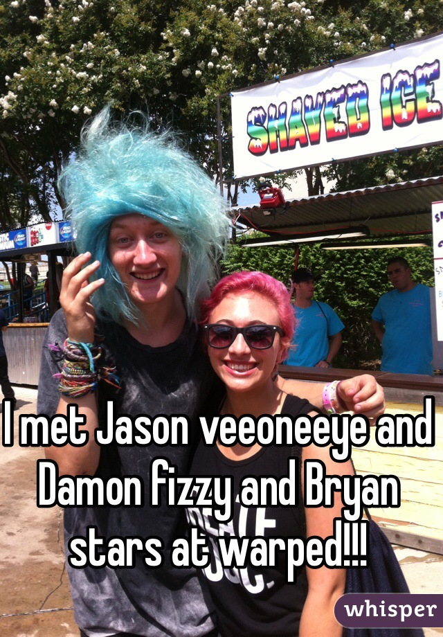 I met Jason veeoneeye and Damon fizzy and Bryan stars at warped!!!