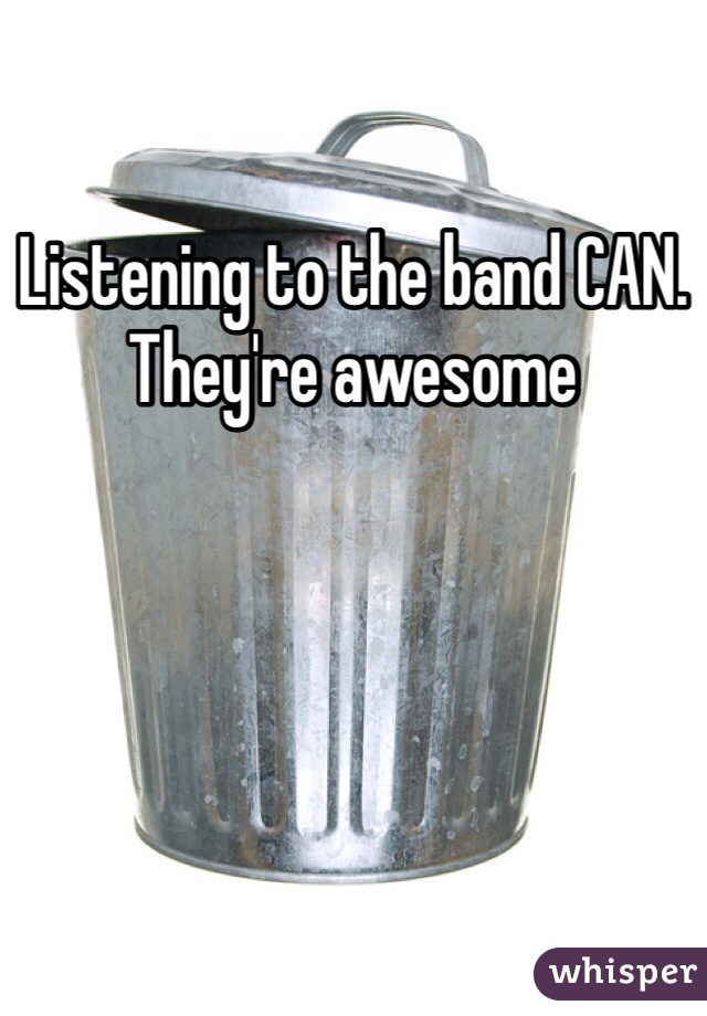 Listening to the band CAN. They're awesome
